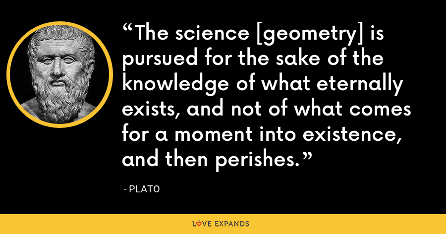 The science [geometry] is pursued for the sake of the knowledge of what eternally exists, and not of what comes for a moment into existence, and then perishes. - Plato