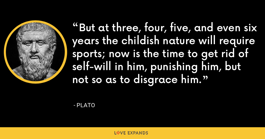 But at three, four, five, and even six years the childish nature will require sports; now is the time to get rid of self-will in him, punishing him, but not so as to disgrace him. - Plato