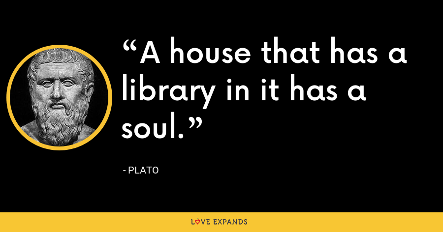 A house that has a library in it has a soul. - Plato