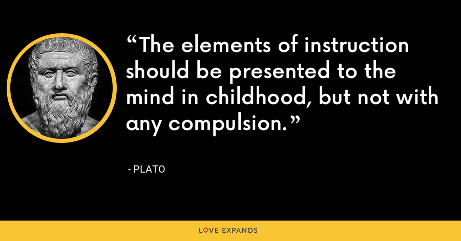 The elements of instruction should be presented to the mind in childhood, but not with any compulsion. - Plato