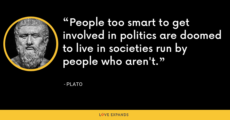 People too smart to get involved in politics are doomed to live in societies run by people who aren't. - Plato