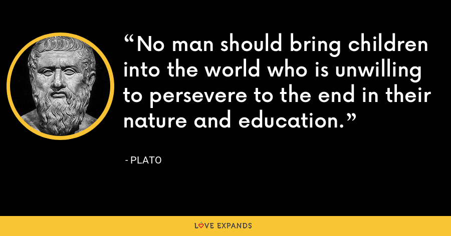 No man should bring children into the world who is unwilling to persevere to the end in their nature and education. - Plato