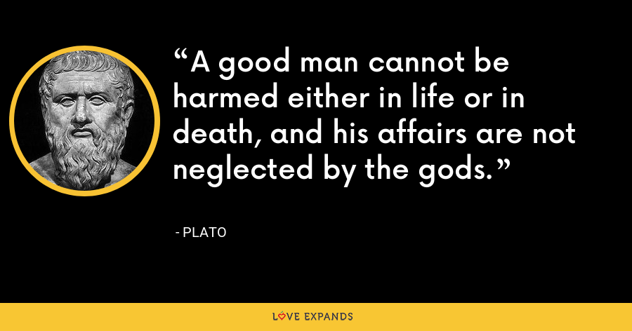 A good man cannot be harmed either in life or in death, and his affairs are not neglected by the gods. - Plato