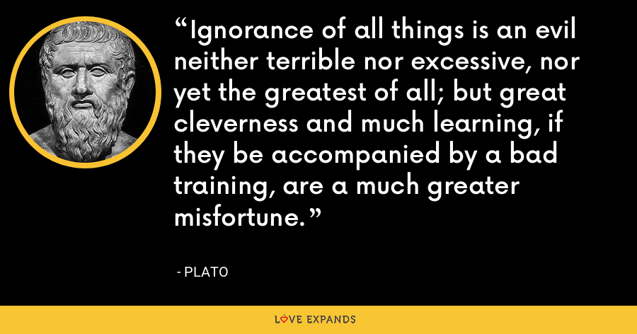 Ignorance of all things is an evil neither terrible nor excessive, nor yet the greatest of all; but great cleverness and much learning, if they be accompanied by a bad training, are a much greater misfortune. - Plato