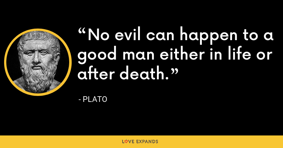 No evil can happen to a good man either in life or after death. - Plato