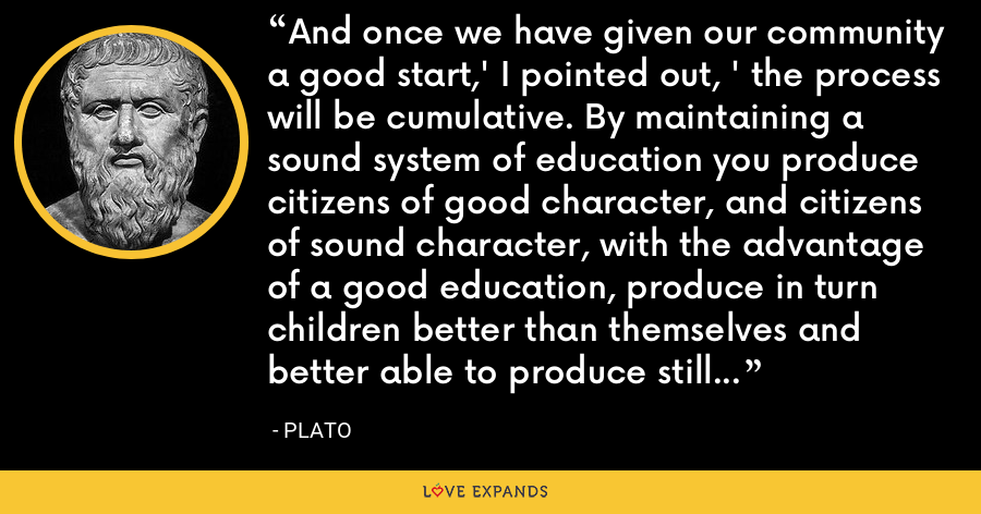 And once we have given our community a good start,' I pointed out, ' the process will be cumulative. By maintaining a sound system of education you produce citizens of good character, and citizens of sound character, with the advantage of a good education, produce in turn children better than themselves and better able to produce still better children in their turn, as can be seen with animals. - Plato