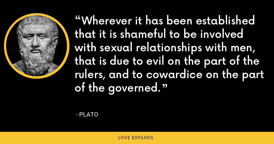 Wherever it has been established that it is shameful to be involved with sexual relationships with men, that is due to evil on the part of the rulers, and to cowardice on the part of the governed. - Plato