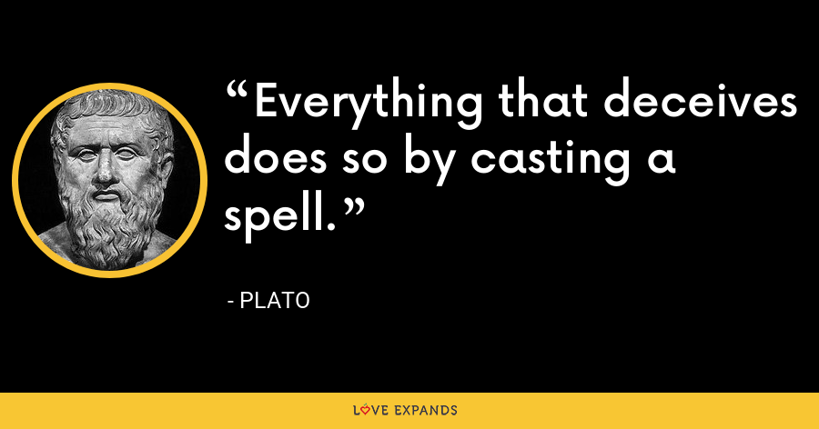 Everything that deceives does so by casting a spell. - Plato