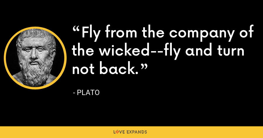 Fly from the company of the wicked--fly and turn not back. - Plato