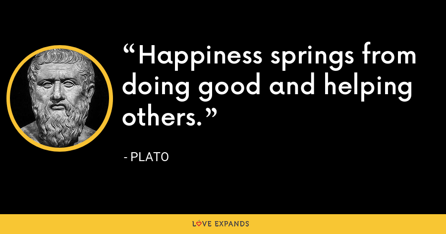 Happiness springs from doing good and helping others. - Plato