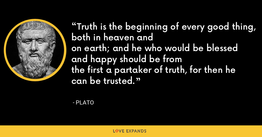 Truth is the beginning of every good thing, both in heaven andon earth; and he who would be blessed and happy should be fromthe first a partaker of truth, for then he can be trusted. - Plato