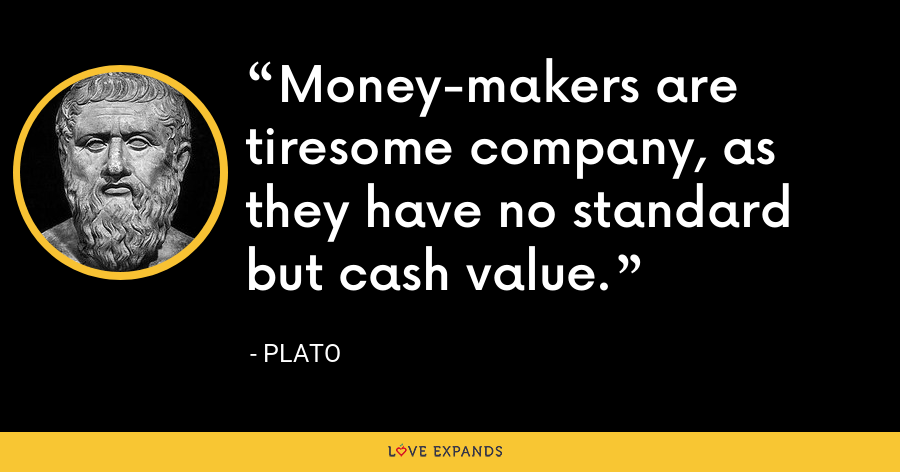 Money-makers are tiresome company, as they have no standard but cash value. - Plato