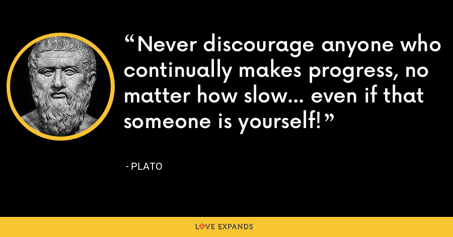 Never discourage anyone who continually makes progress, no matter how slow... even if that someone is yourself! - Plato