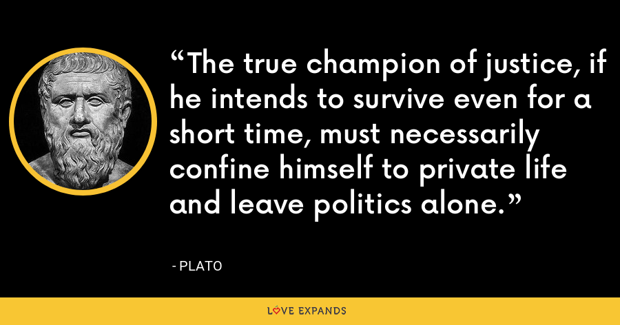 The true champion of justice, if he intends to survive even for a short time, must necessarily confine himself to private life and leave politics alone. - Plato