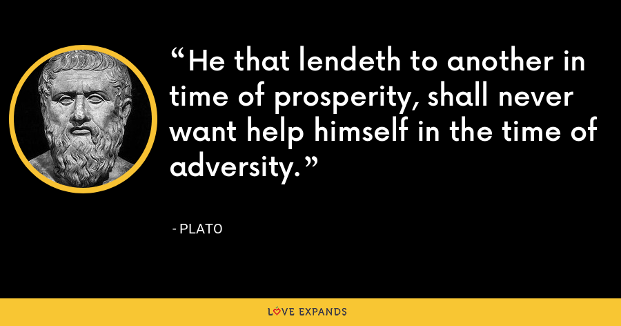 He that lendeth to another in time of prosperity, shall never want help himself in the time of adversity. - Plato