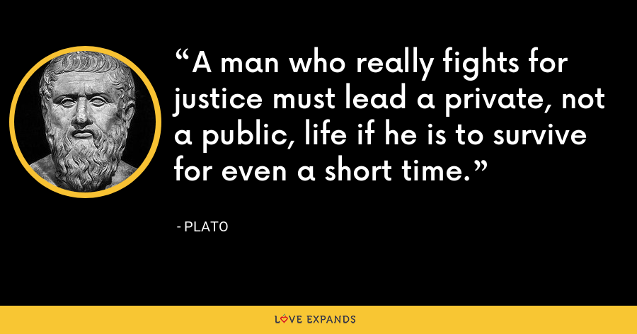 A man who really fights for justice must lead a private, not a public, life if he is to survive for even a short time. - Plato