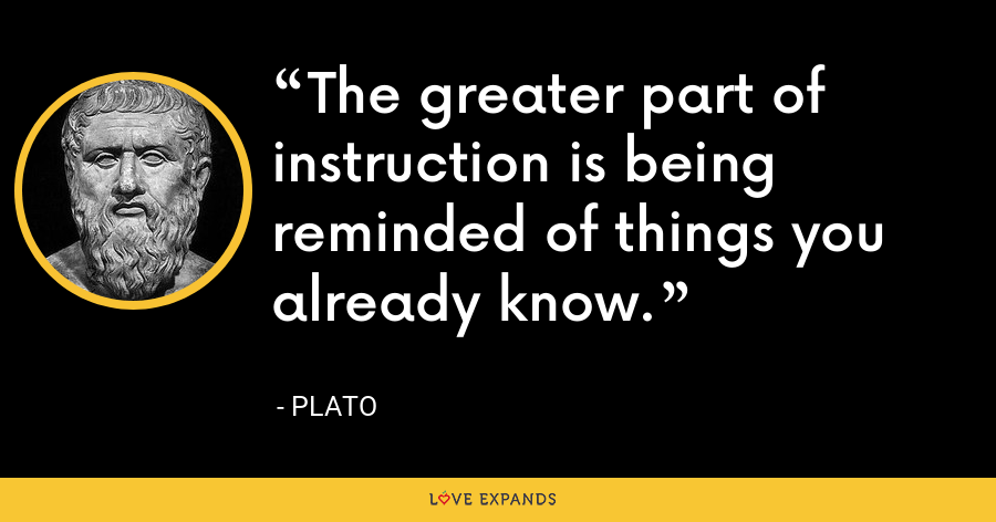 The greater part of instruction is being reminded of things you already know. - Plato