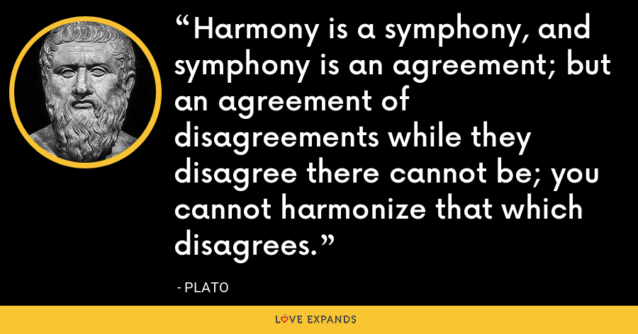 Harmony is a symphony, and symphony is an agreement; but an agreement of disagreements while they disagree there cannot be; you cannot harmonize that which disagrees. - Plato