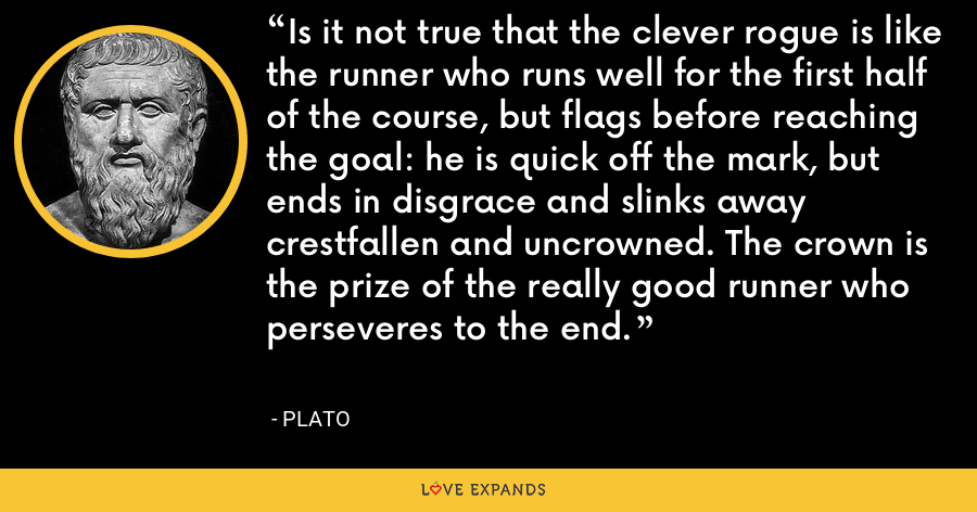 Is it not true that the clever rogue is like the runner who runs well for the first half of the course, but flags before reaching the goal: he is quick off the mark, but ends in disgrace and slinks away crestfallen and uncrowned. The crown is the prize of the really good runner who perseveres to the end. - Plato