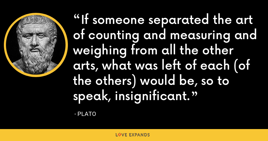If someone separated the art of counting and measuring and weighing from all the other arts, what was left of each (of the others) would be, so to speak, insignificant. - Plato