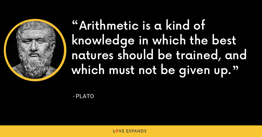Arithmetic is a kind of knowledge in which the best natures should be trained, and which must not be given up. - Plato