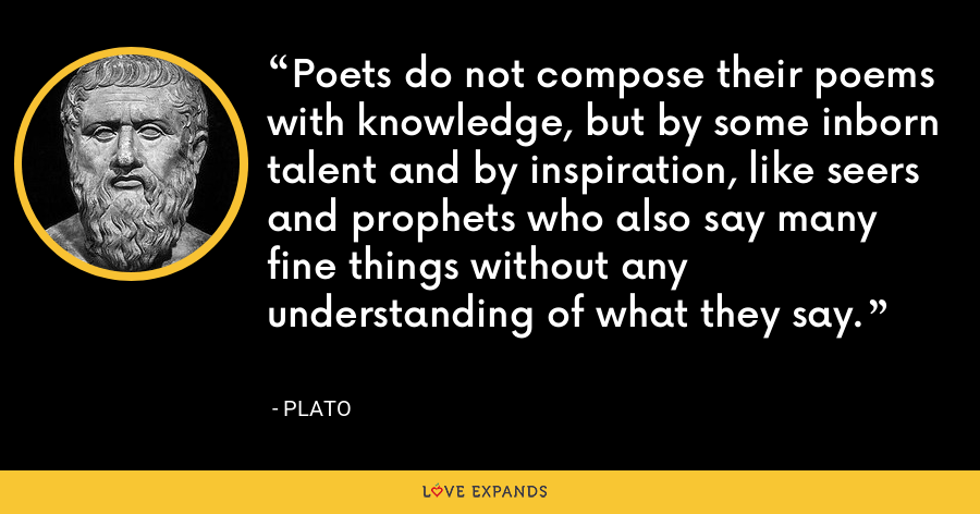 Poets do not compose their poems with knowledge, but by some inborn talent and by inspiration, like seers and prophets who also say many fine things without any understanding of what they say. - Plato