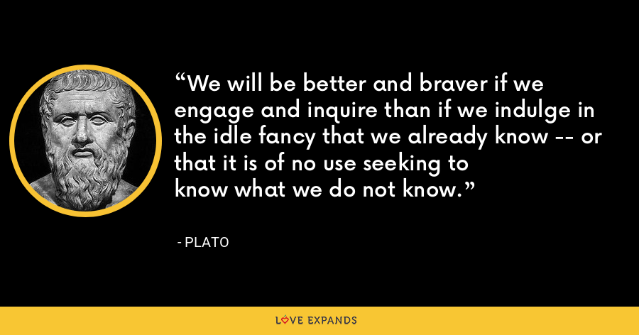 We will be better and braver if we engage and inquire than if we indulge in the idle fancy that we already know -- or that it is of no use seeking to know what we do not know. - Plato
