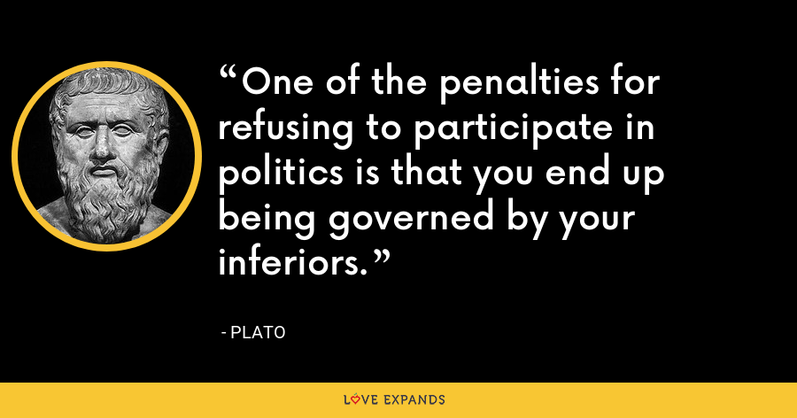 One of the penalties for refusing to participate in politics is that you end up being governed by your inferiors. - Plato