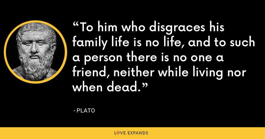 To him who disgraces his family life is no life, and to such a person there is no one a friend, neither while living nor when dead. - Plato