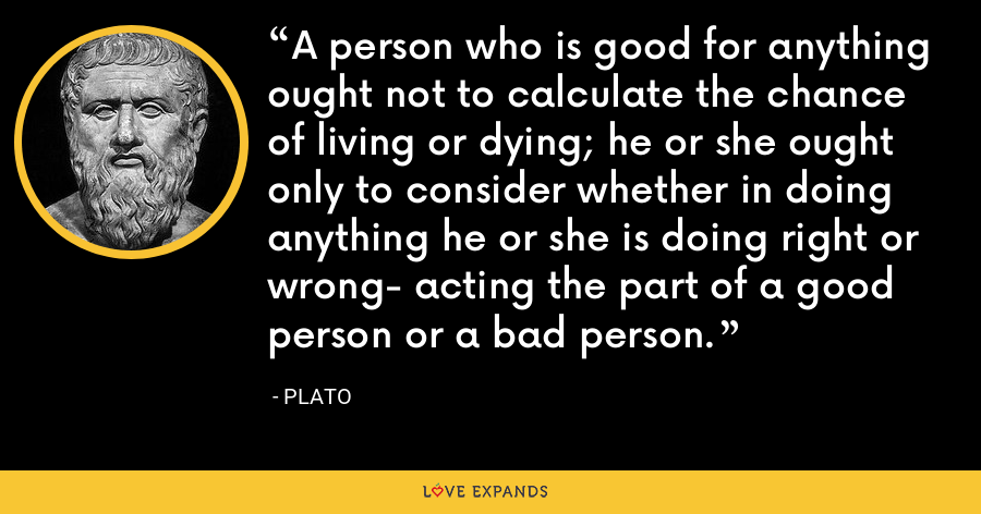 A person who is good for anything ought not to calculate the chance of living or dying; he or she ought only to consider whether in doing anything he or she is doing right or wrong- acting the part of a good person or a bad person. - Plato