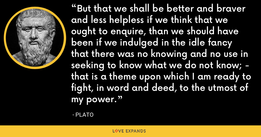 But that we shall be better and braver and less helpless if we think that we ought to enquire, than we should have been if we indulged in the idle fancy that there was no knowing and no use in seeking to know what we do not know; - that is a theme upon which I am ready to fight, in word and deed, to the utmost of my power. - Plato