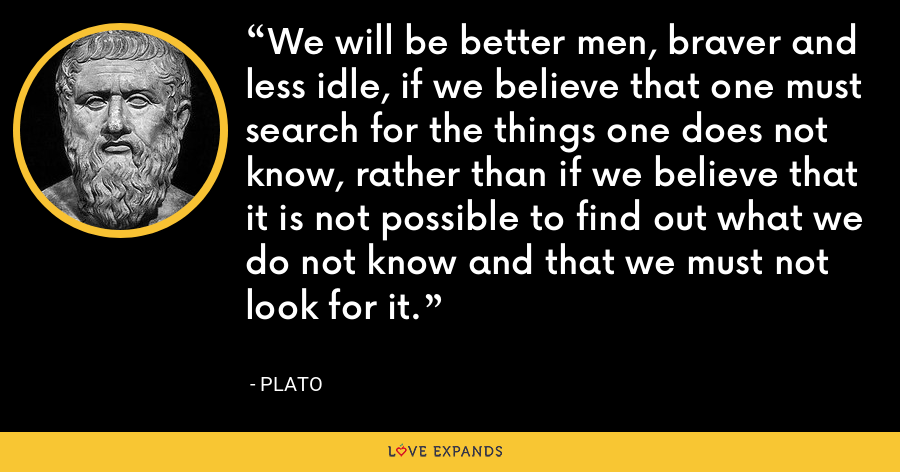We will be better men, braver and less idle, if we believe that one must search for the things one does not know, rather than if we believe that it is not possible to find out what we do not know and that we must not look for it. - Plato