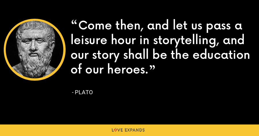 Come then, and let us pass a leisure hour in storytelling, and our story shall be the education of our heroes. - Plato