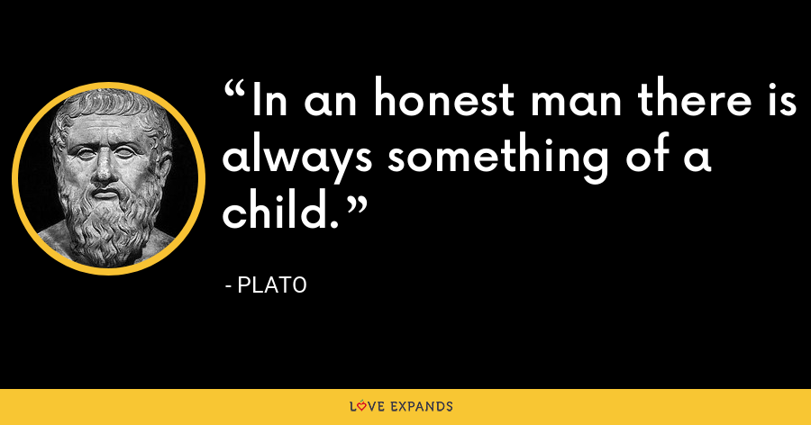 In an honest man there is always something of a child. - Plato