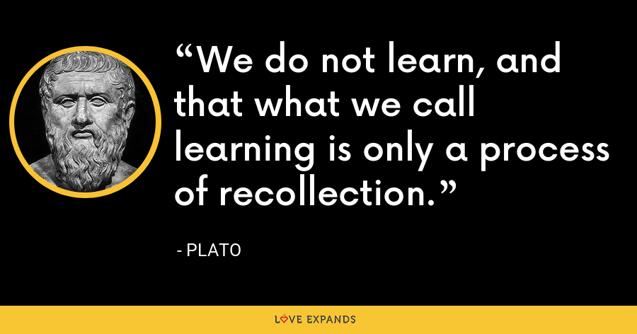 We do not learn, and that what we call learning is only a process of recollection. - Plato