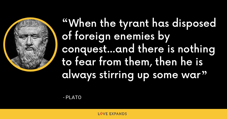 When the tyrant has disposed of foreign enemies by conquest...and there is nothing to fear from them, then he is always stirring up some war - Plato