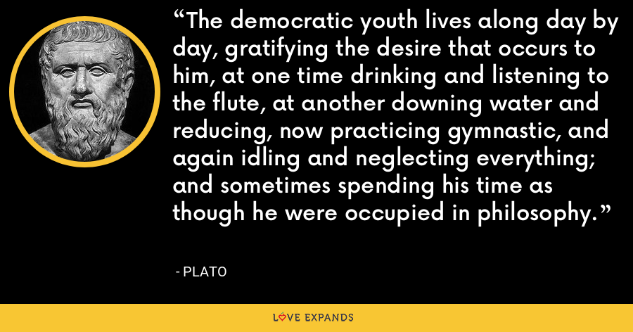 The democratic youth lives along day by day, gratifying the desire that occurs to him, at one time drinking and listening to the flute, at another downing water and reducing, now practicing gymnastic, and again idling and neglecting everything; and sometimes spending his time as though he were occupied in philosophy. - Plato