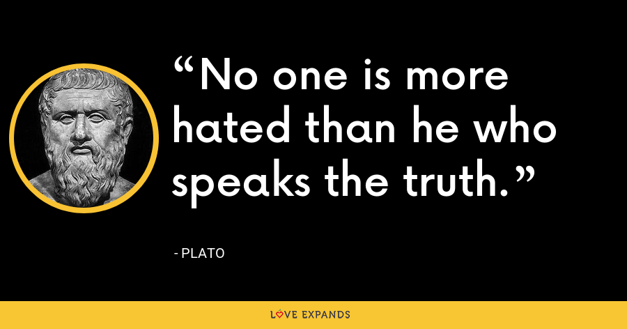 No one is more hated than he who speaks the truth. - Plato