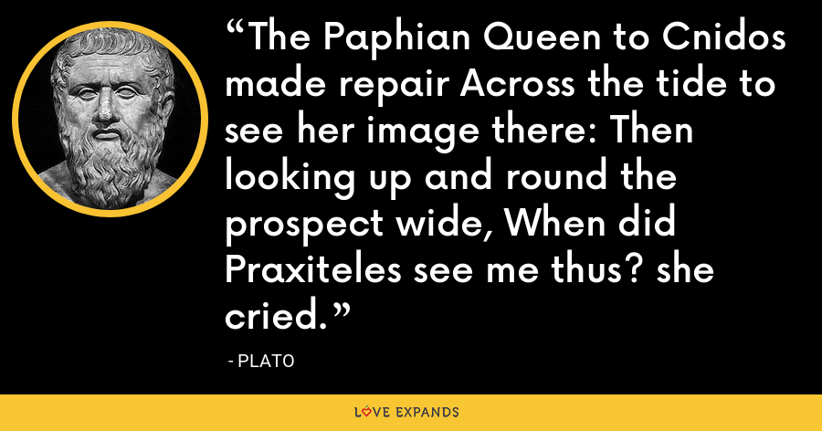 The Paphian Queen to Cnidos made repair Across the tide to see her image there: Then looking up and round the prospect wide, When did Praxiteles see me thus? she cried. - Plato