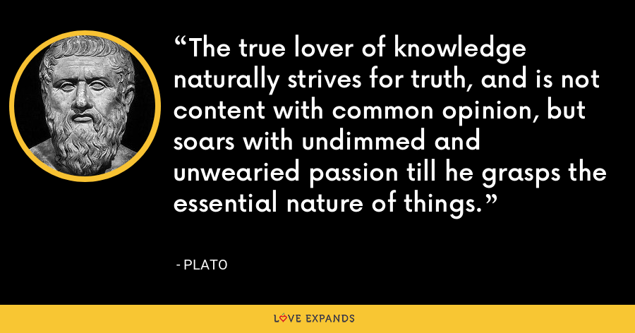 The true lover of knowledge naturally strives for truth, and is not content with common opinion, but soars with undimmed and unwearied passion till he grasps the essential nature of things. - Plato