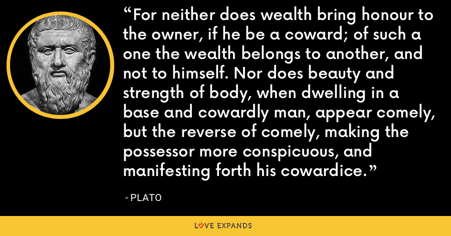 For neither does wealth bring honour to the owner, if he be a coward; of such a one the wealth belongs to another, and not to himself. Nor does beauty and strength of body, when dwelling in a base and cowardly man, appear comely, but the reverse of comely, making the possessor more conspicuous, and manifesting forth his cowardice. - Plato