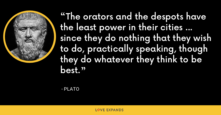 The orators and the despots have the least power in their cities ... since they do nothing that they wish to do, practically speaking, though they do whatever they think to be best. - Plato