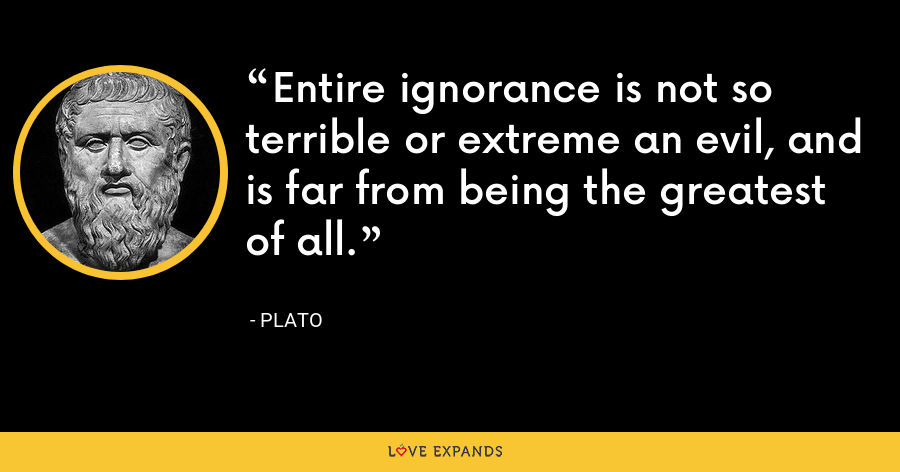 Entire ignorance is not so terrible or extreme an evil, and is far from being the greatest of all. - Plato