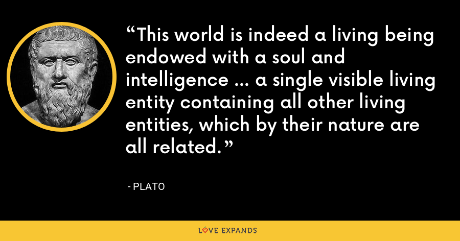 This world is indeed a living being endowed with a soul and intelligence ... a single visible living entity containing all other living entities, which by their nature are all related. - Plato