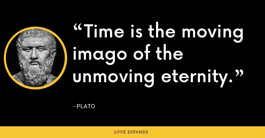 Time is the moving imago of the unmoving eternity. - Plato