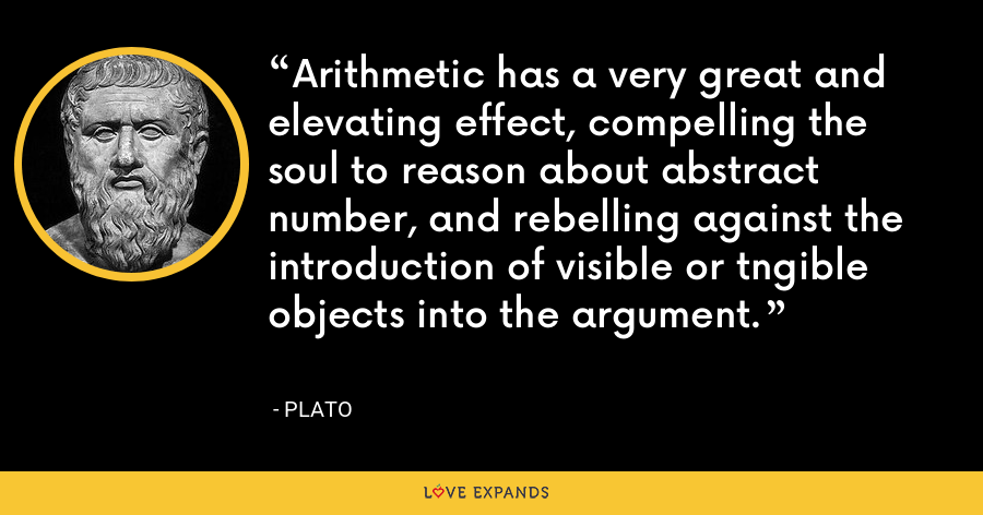 Arithmetic has a very great and elevating effect, compelling the soul to reason about abstract number, and rebelling against the introduction of visible or tngible objects into the argument. - Plato
