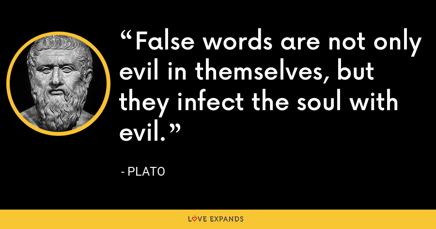 False words are not only evil in themselves, but they infect the soul with evil. - Plato