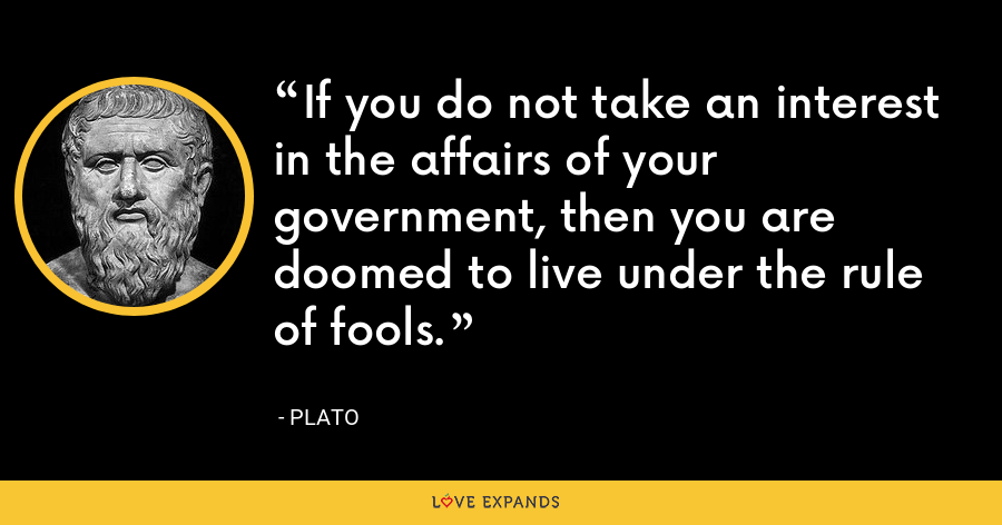 If you do not take an interest in the affairs of your government, then you are doomed to live under the rule of fools. - Plato