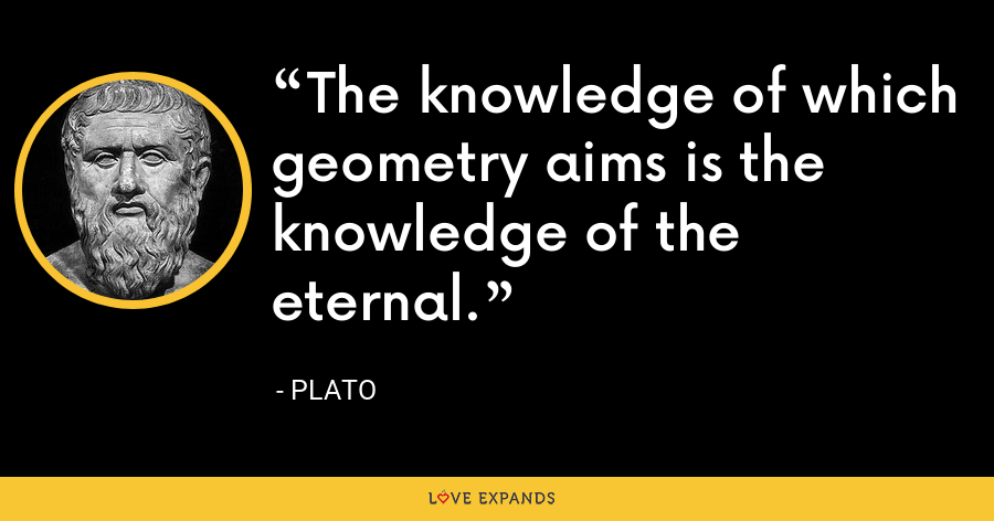 The knowledge of which geometry aims is the knowledge of the eternal. - Plato