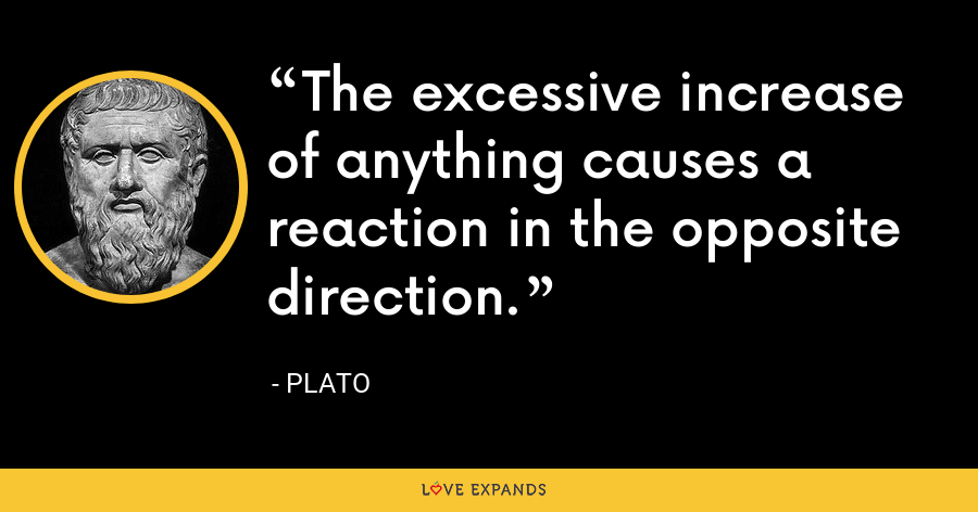 The excessive increase of anything causes a reaction in the opposite direction. - Plato